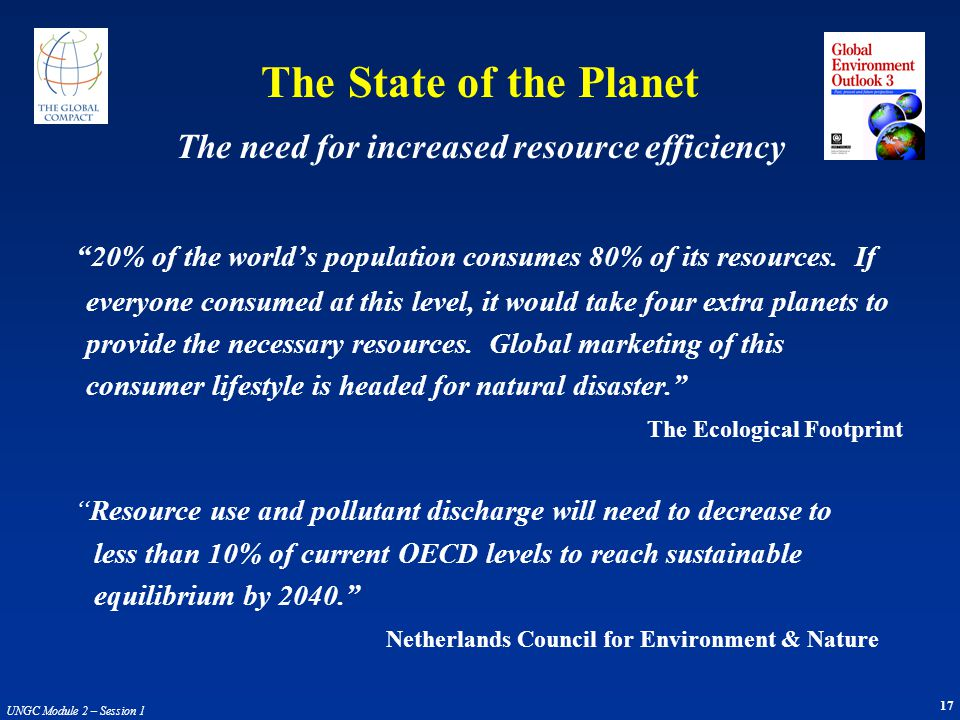 17 UNGC Module 2 – Session 1 The State of the Planet 20% of the worlds population consumes 80% of its resources. If everyone consumed at this level, i