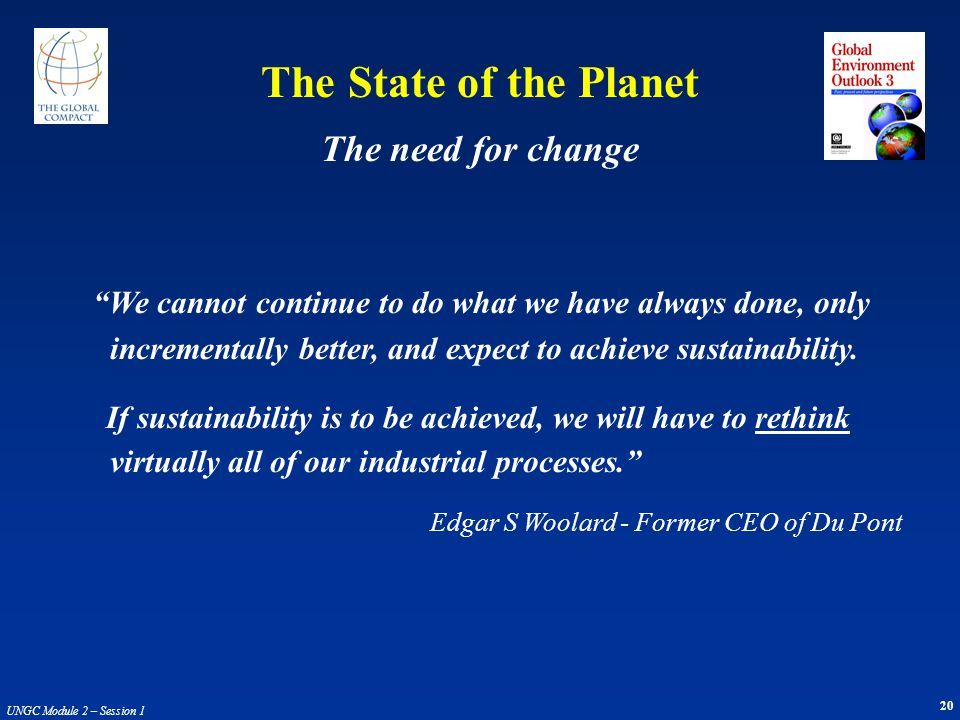 20 UNGC Module 2 – Session 1 The State of the Planet We cannot continue to do what we have always done, only incrementally better, and expect to achie