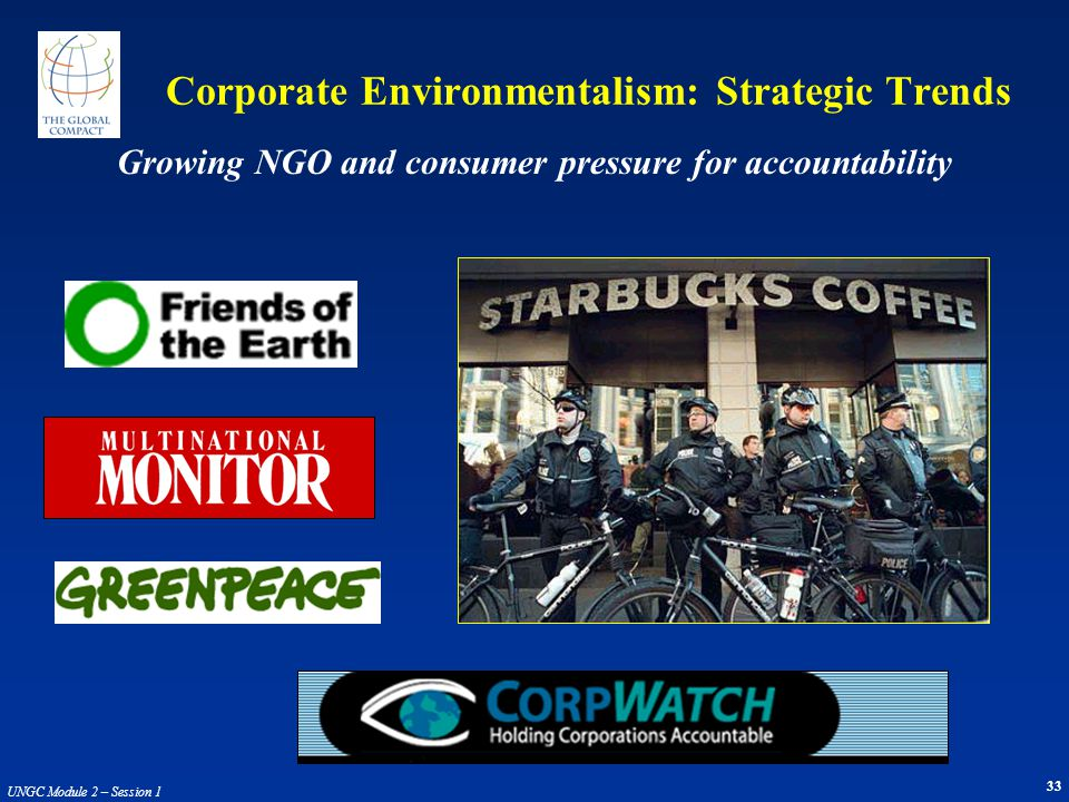 33 UNGC Module 2 – Session 1 Corporate Environmentalism: Strategic Trends Growing NGO and consumer pressure for accountability