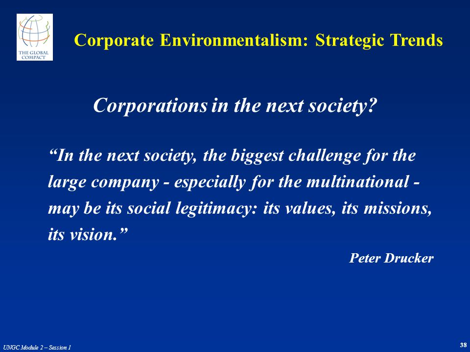 38 UNGC Module 2 – Session 1 In the next society, the biggest challenge for the large company - especially for the multinational - may be its social l