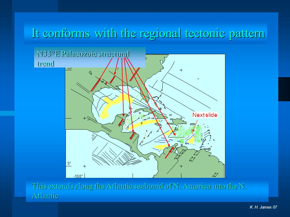 . 5° 35° -100° K. H. James 07 Next slide It conforms with the regional tectonic pattern N35°E Palaeozoic structural trend This extends along the Atlan