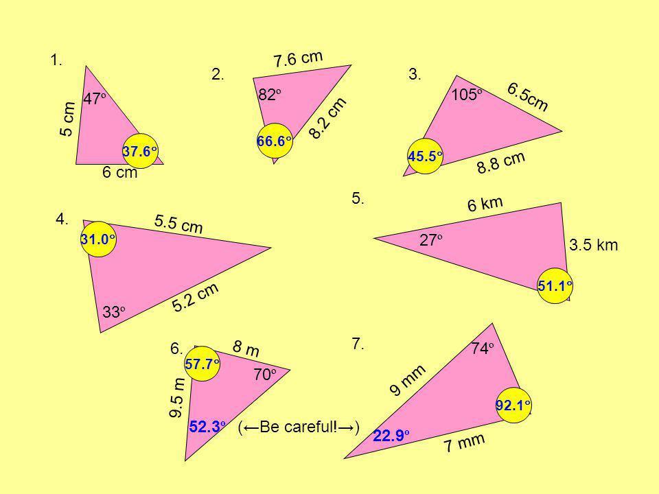 1. 2.3. 4. 5. 6. 7. 47 º 6 cm xºxº 5 cm xºxº 105 º 8.8 cm 6.5cm xºxº 33 º 5.2 cm 5.5 cm xºxº 7.6 cm 8.2 cm xºxº 82 º 8 m 70 º 9.5 m (Be careful!) xºxº