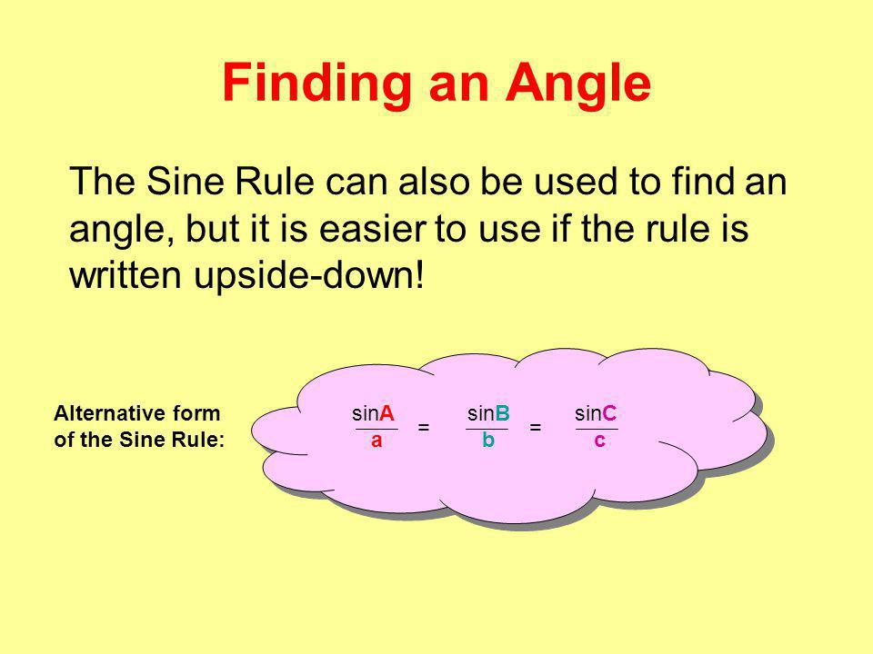 Finding an Angle The Sine Rule can also be used to find an angle, but it is easier to use if the rule is written upside-down.