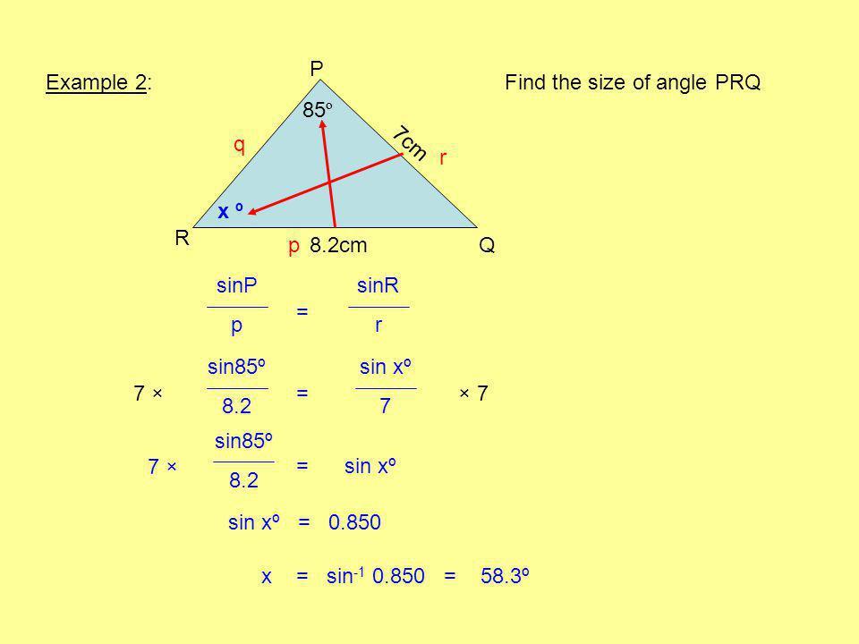 Example 2: R Q P 85 º 8.2cm Find the size of angle PRQ x º sinP p sinR r q r p = sin85º 8.2 sin xº 7 =× 77 ×7 × = sin xº 7 ×7 × sin xº = 0.850 7cm sin85º 8.2 x = sin -1 0.850 = 58.3º