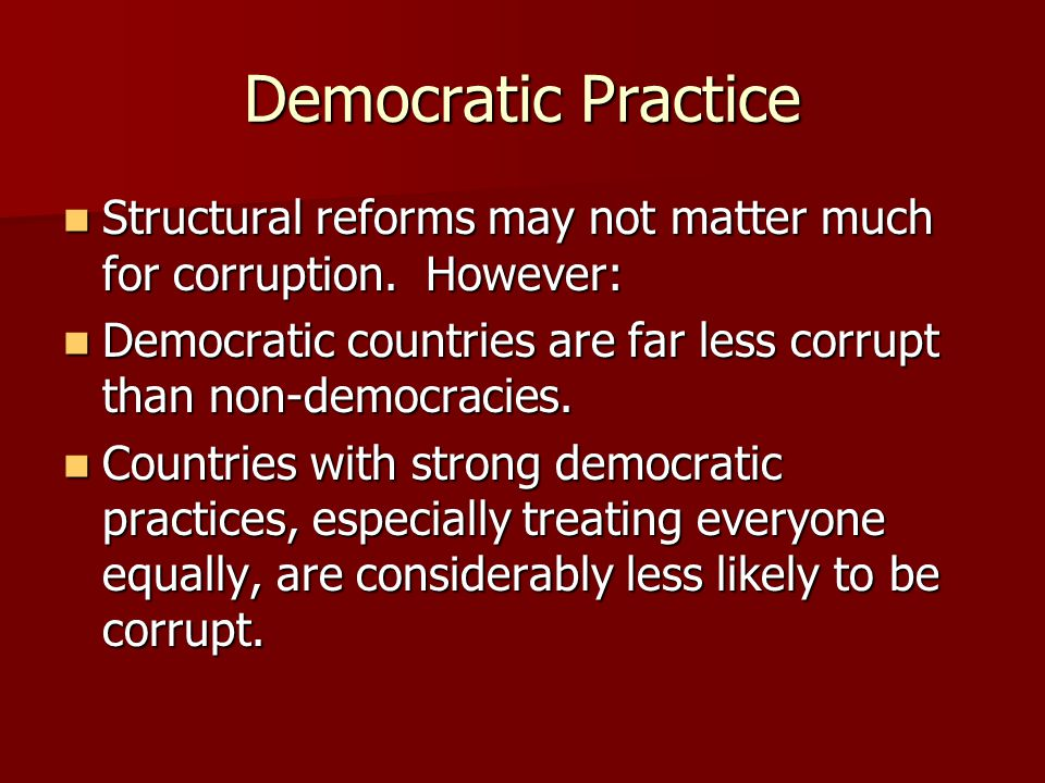 Democratic Practice Structural reforms may not matter much for corruption. However: Structural reforms may not matter much for corruption. However: De