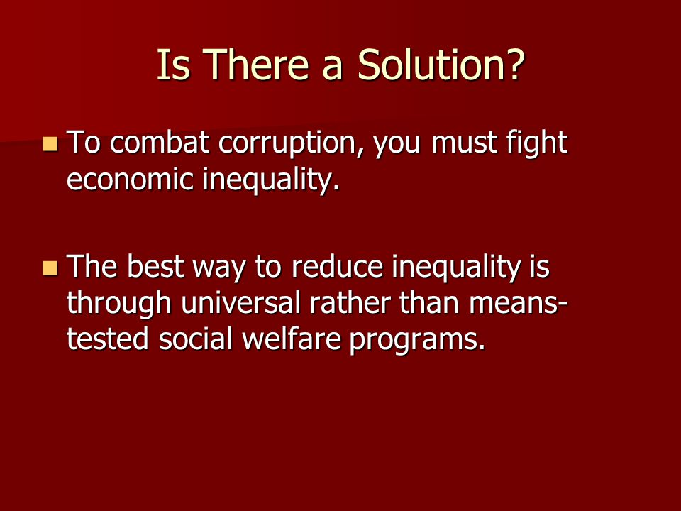 Is There a Solution? To combat corruption, you must fight economic inequality. To combat corruption, you must fight economic inequality. The best way