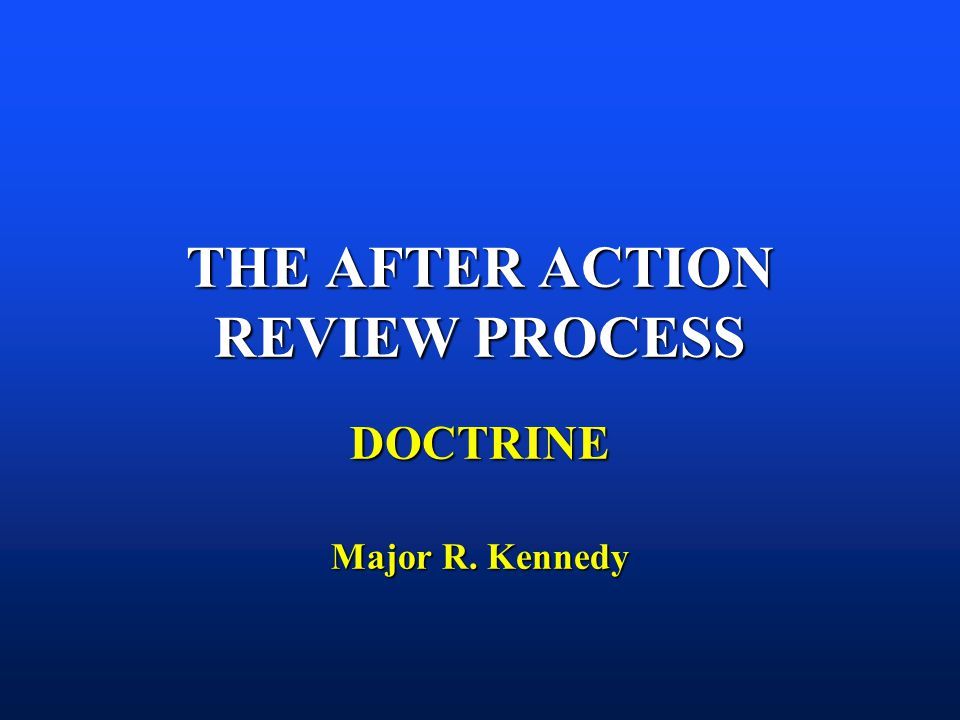 THE AFTER ACTION REVIEW PROCESS DOCTRINE Major R. Kennedy