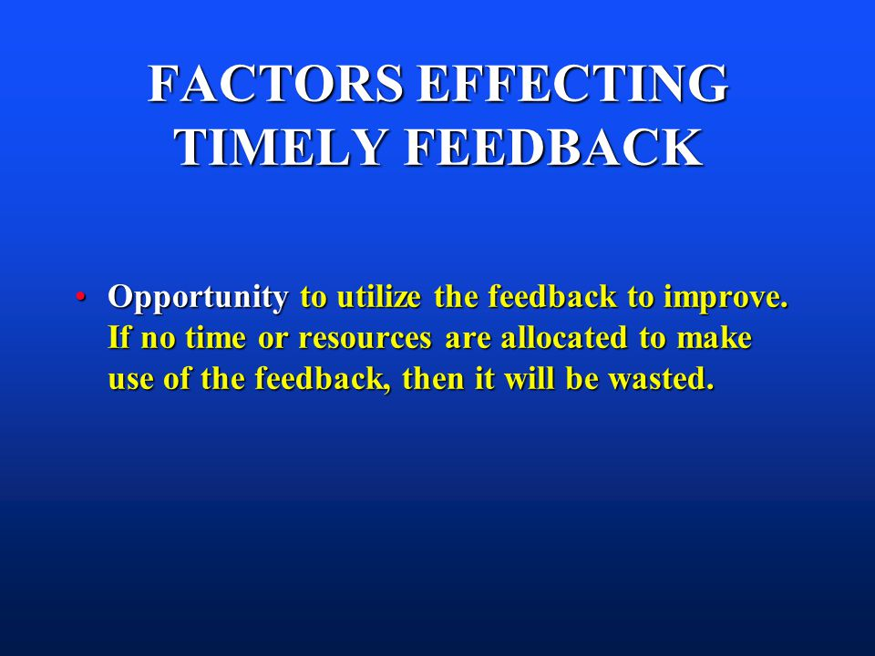 FACTORS EFFECTING TIMELY FEEDBACK Opportunity to utilize the feedback to improve.