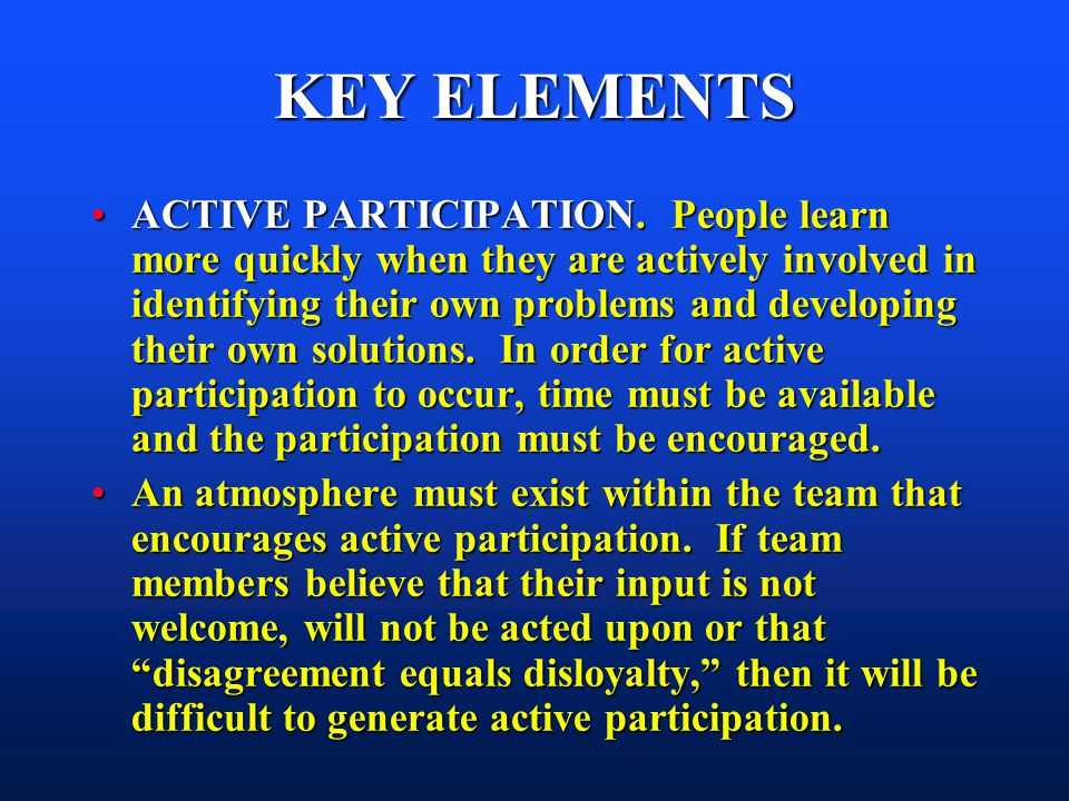 KEY ELEMENTS ACTIVE PARTICIPATION. People learn more quickly when they are actively involved in identifying their own problems and developing their ow