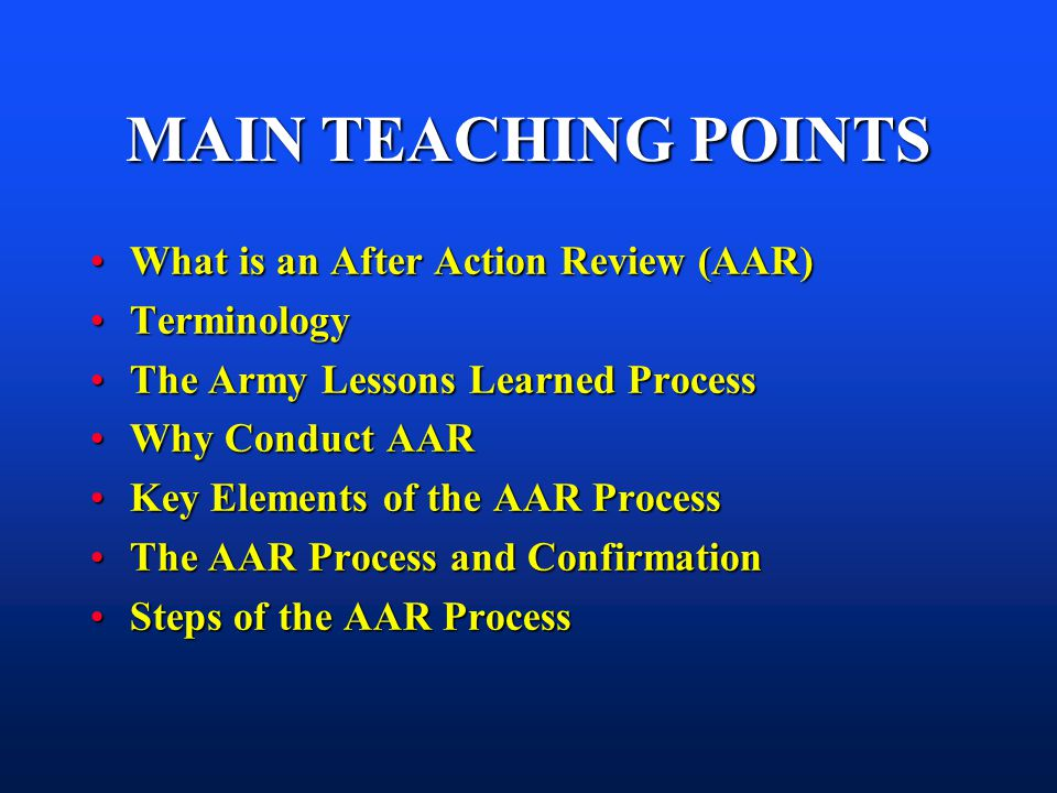 MAIN TEACHING POINTS What is an After Action Review (AAR)What is an After Action Review (AAR) TerminologyTerminology The Army Lessons Learned ProcessT