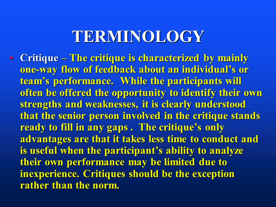 TERMINOLOGY Critique – The critique is characterized by mainly one-way flow of feedback about an individuals or teams performance. While the participa