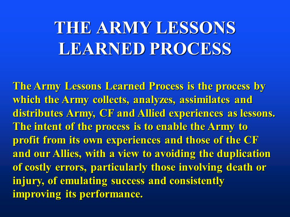 THE ARMY LESSONS LEARNED PROCESS The Army Lessons Learned Process is the process by which the Army collects, analyzes, assimilates and distributes Army, CF and Allied experiences as lessons.
