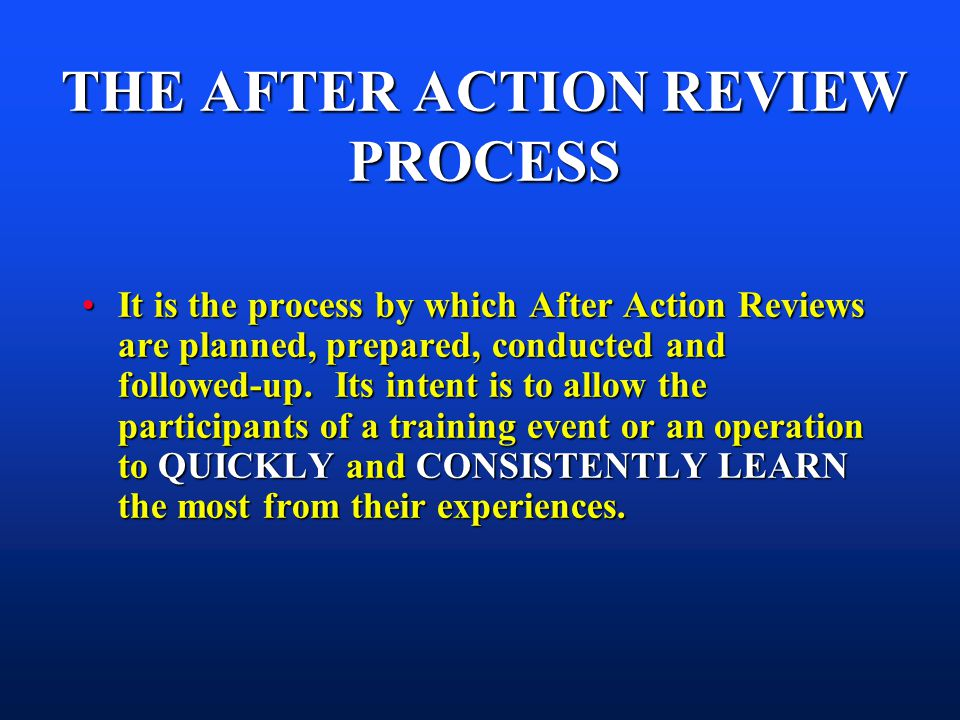 THE AFTER ACTION REVIEW PROCESS It is the process by which After Action Reviews are planned, prepared, conducted and followed-up.