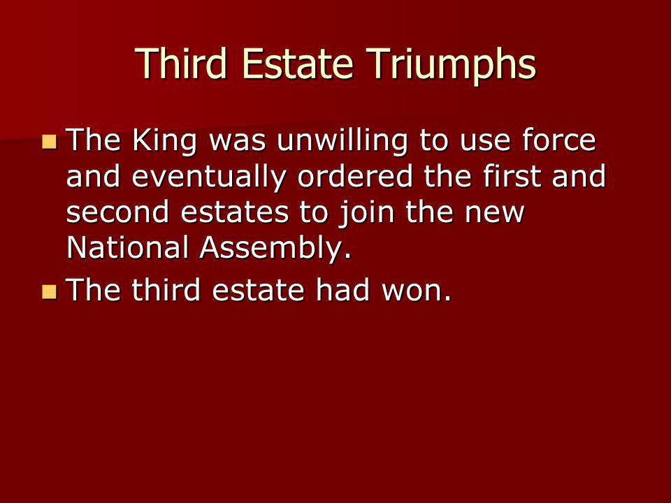 Third Estate Triumphs The King was unwilling to use force and eventually ordered the first and second estates to join the new National Assembly. The K