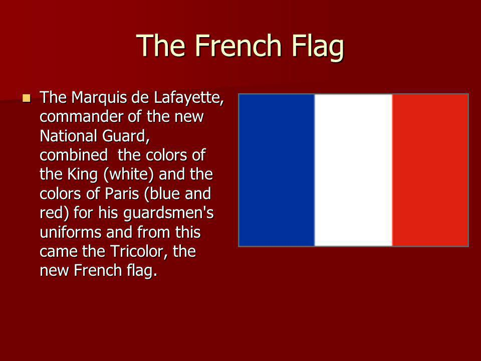 The French Flag The Marquis de Lafayette, commander of the new National Guard, combined the colors of the King (white) and the colors of Paris (blue a