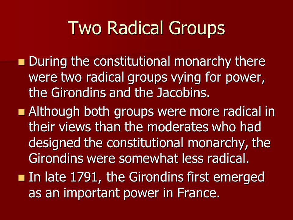 Two Radical Groups During the constitutional monarchy there were two radical groups vying for power, the Girondins and the Jacobins. During the consti