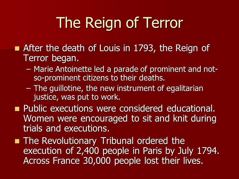 The Reign of Terror After the death of Louis in 1793, the Reign of Terror began. After the death of Louis in 1793, the Reign of Terror began. –Marie A