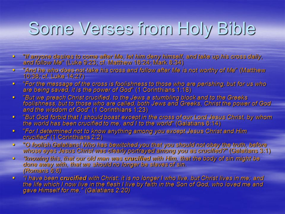 Some Verses from Holy Bible If anyone desires to come after Me, let him deny himself, and take up his cross daily, and follow Me (Luke 9:23; cf.