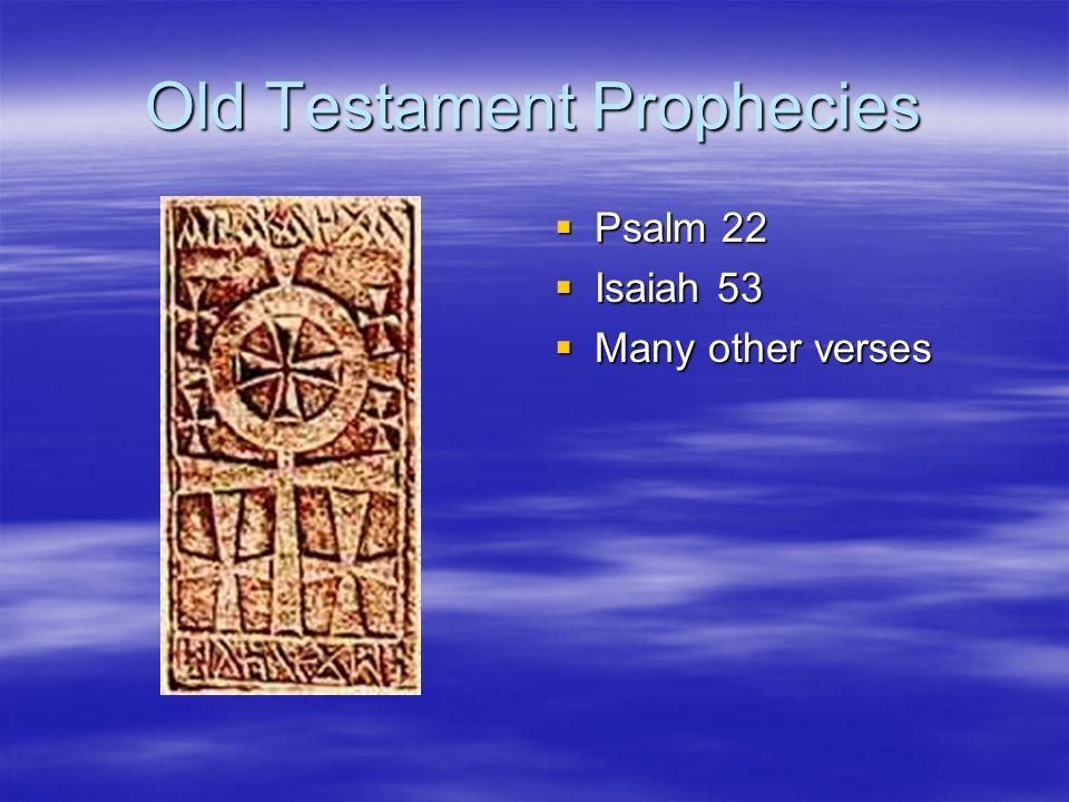 Old Testament Prophecies Psalm 22 Psalm 22 Isaiah 53 Isaiah 53 Many other verses Many other verses