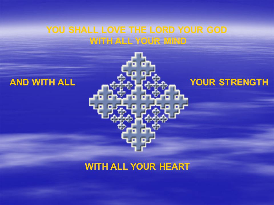 WITH ALL YOUR HEART YOU SHALL LOVE THE LORD YOUR GOD WITH ALL YOUR MIND AND WITH ALLYOUR STRENGTH