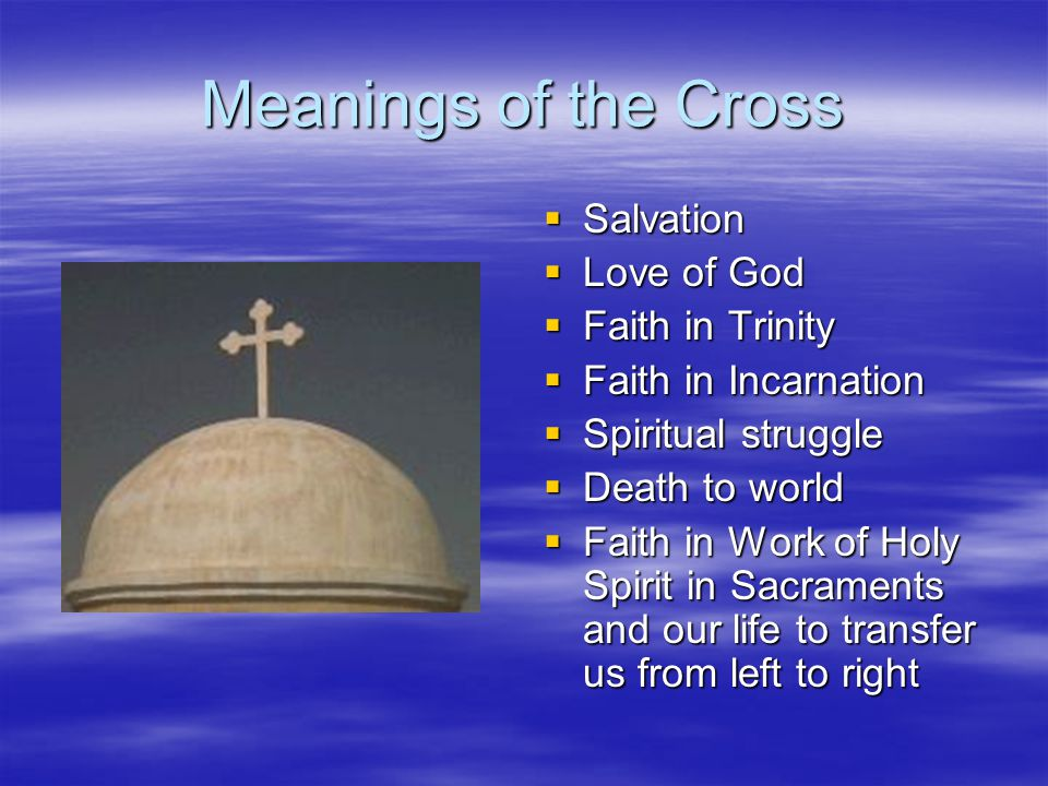 Meanings of the Cross Salvation Salvation Love of God Love of God Faith in Trinity Faith in Trinity Faith in Incarnation Faith in Incarnation Spiritual struggle Spiritual struggle Death to world Death to world Faith in Work of Holy Spirit in Sacraments and our life to transfer us from left to right Faith in Work of Holy Spirit in Sacraments and our life to transfer us from left to right