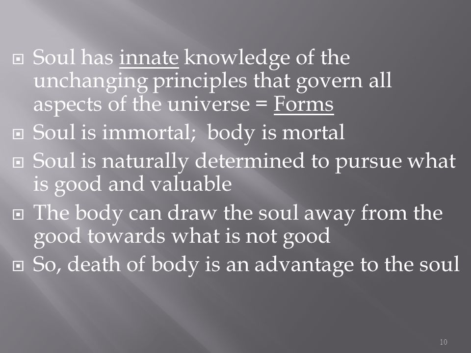 Soul has innate knowledge of the unchanging principles that govern all aspects of the universe = Forms Soul is immortal; body is mortal Soul is naturally determined to pursue what is good and valuable The body can draw the soul away from the good towards what is not good So, death of body is an advantage to the soul 10