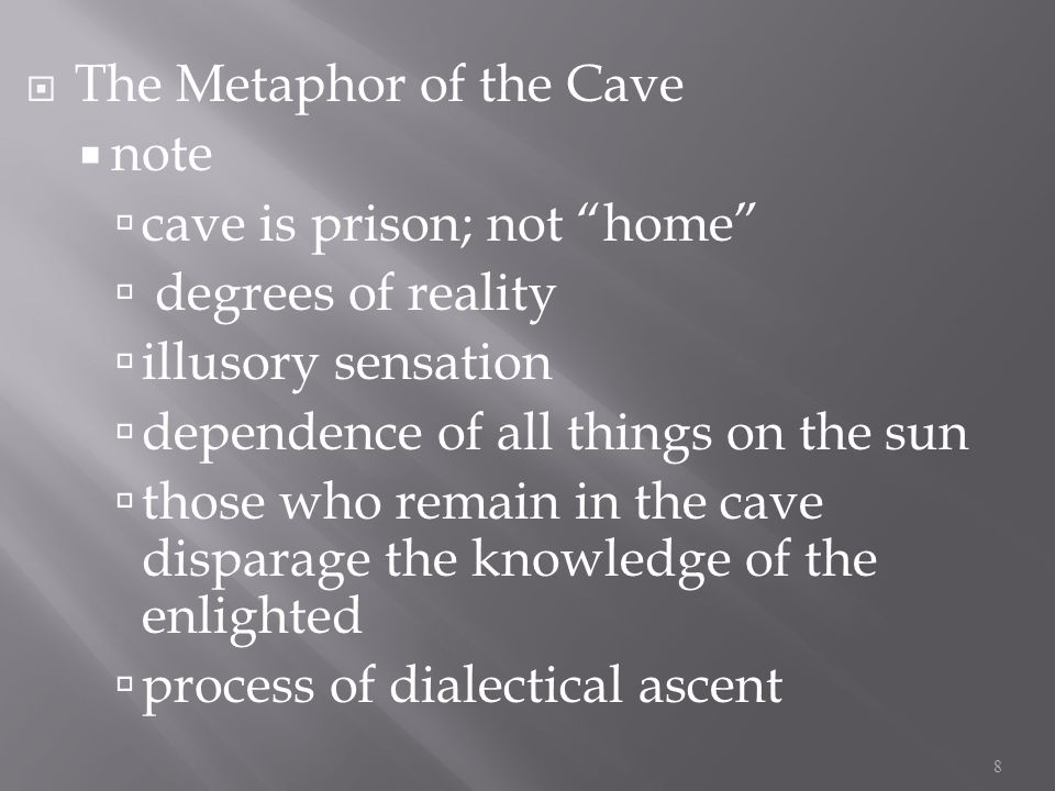 The Metaphor of the Cave note cave is prison; not home degrees of reality illusory sensation dependence of all things on the sun those who remain in the cave disparage the knowledge of the enlighted process of dialectical ascent 8