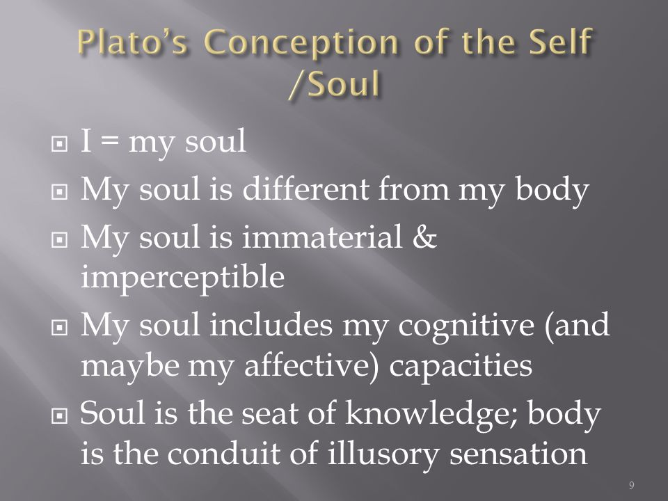 I = my soul My soul is different from my body My soul is immaterial & imperceptible My soul includes my cognitive (and maybe my affective) capacities Soul is the seat of knowledge; body is the conduit of illusory sensation 9