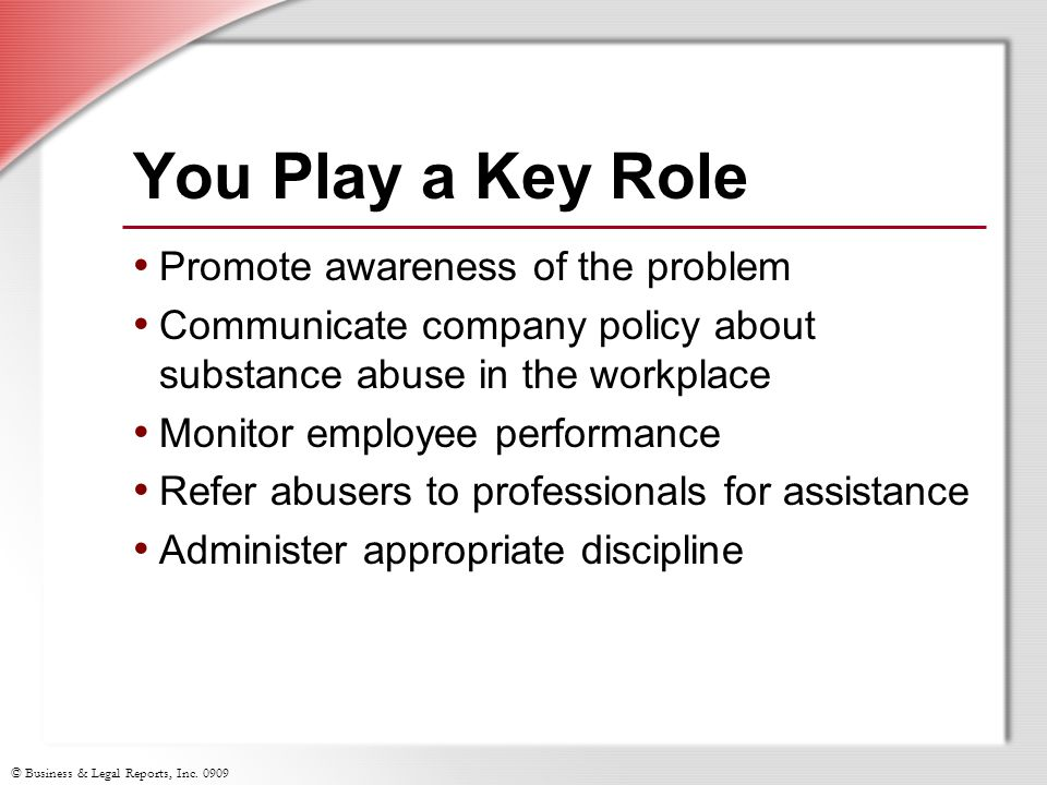 © Business & Legal Reports, Inc. 0909 You Play a Key Role Promote awareness of the problem Communicate company policy about substance abuse in the wor