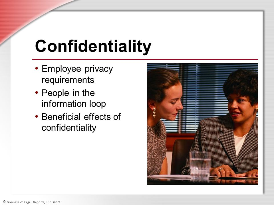 © Business & Legal Reports, Inc. 0909 Confidentiality Employee privacy requirements People in the information loop Beneficial effects of confidentiali