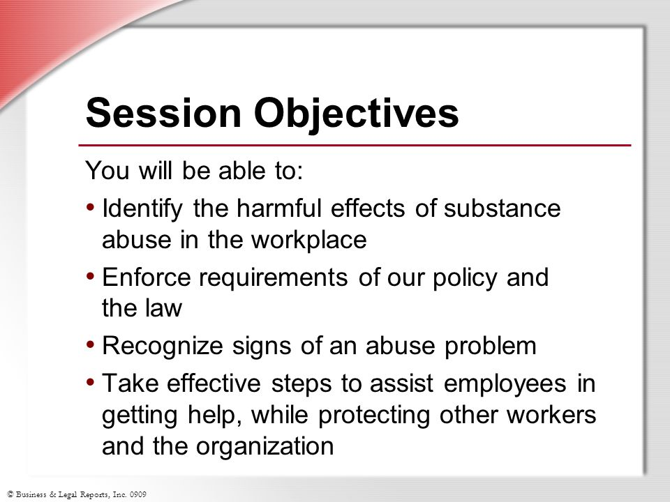 © Business & Legal Reports, Inc. 0909 Session Objectives You will be able to: Identify the harmful effects of substance abuse in the workplace Enforce