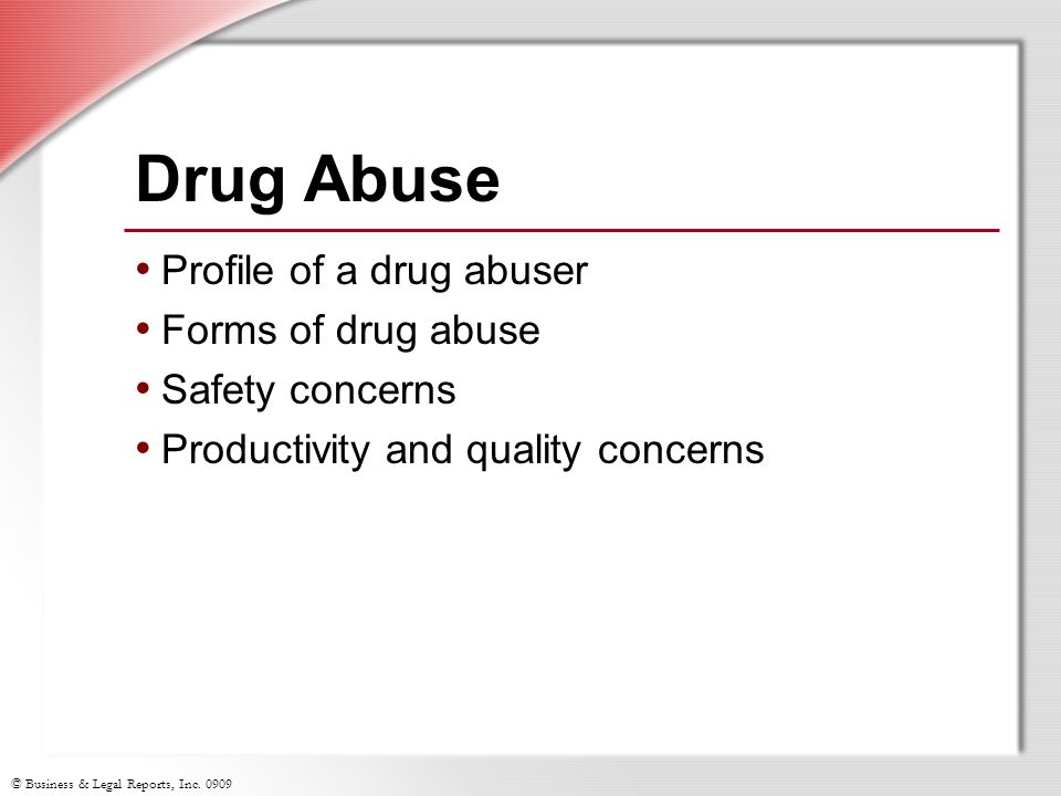 © Business & Legal Reports, Inc. 0909 Drug Abuse Profile of a drug abuser Forms of drug abuse Safety concerns Productivity and quality concerns