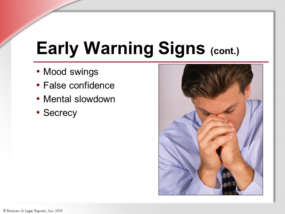 © Business & Legal Reports, Inc. 0909 Early Warning Signs (cont.) Mood swings False confidence Mental slowdown Secrecy