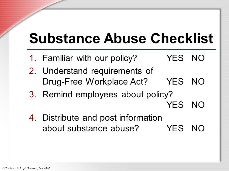© Business & Legal Reports, Inc. 0909 Substance Abuse Checklist 1.Familiar with our policy?YES NO 2.Understand requirements of Drug-Free Workplace Act