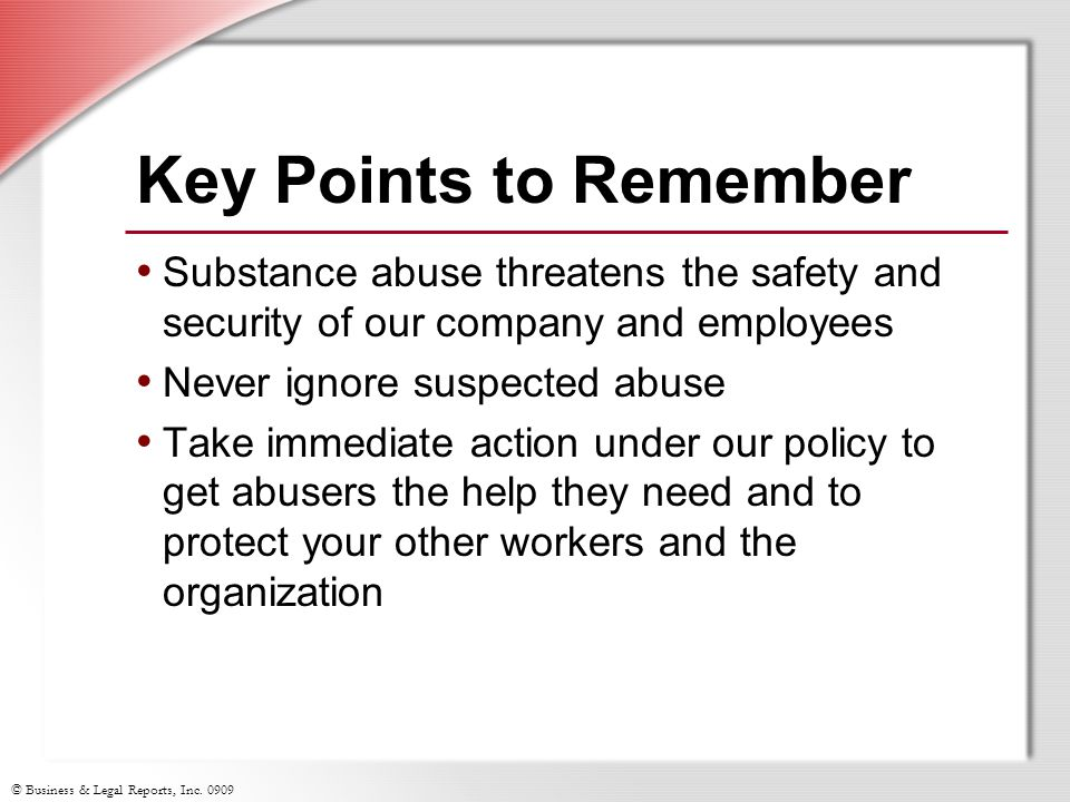 © Business & Legal Reports, Inc. 0909 Key Points to Remember Substance abuse threatens the safety and security of our company and employees Never igno
