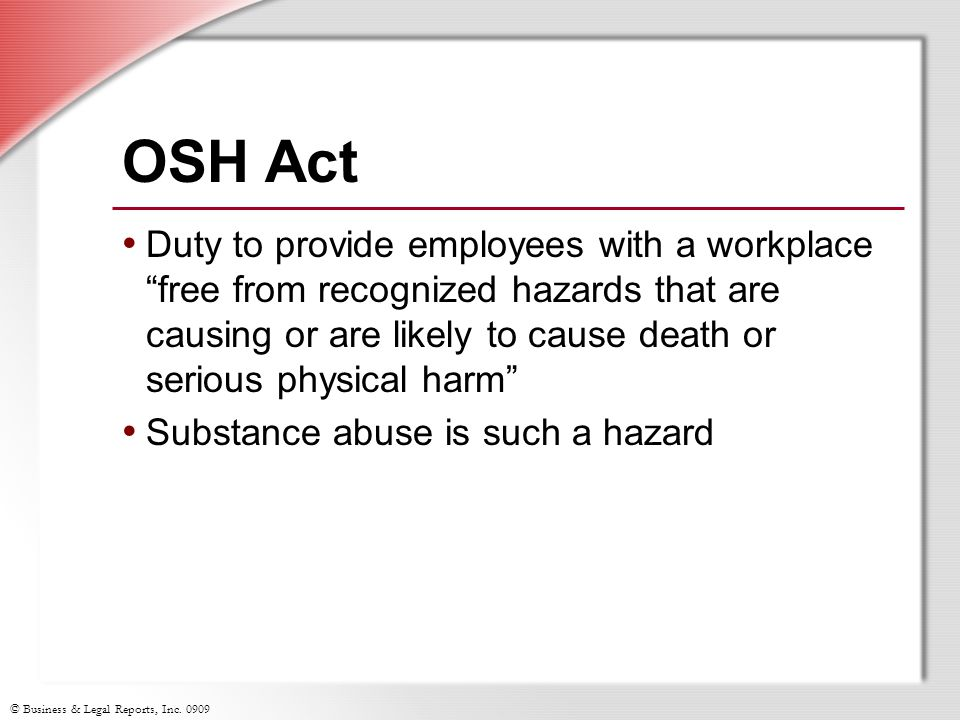 © Business & Legal Reports, Inc. 0909 OSH Act Duty to provide employees with a workplace free from recognized hazards that are causing or are likely t