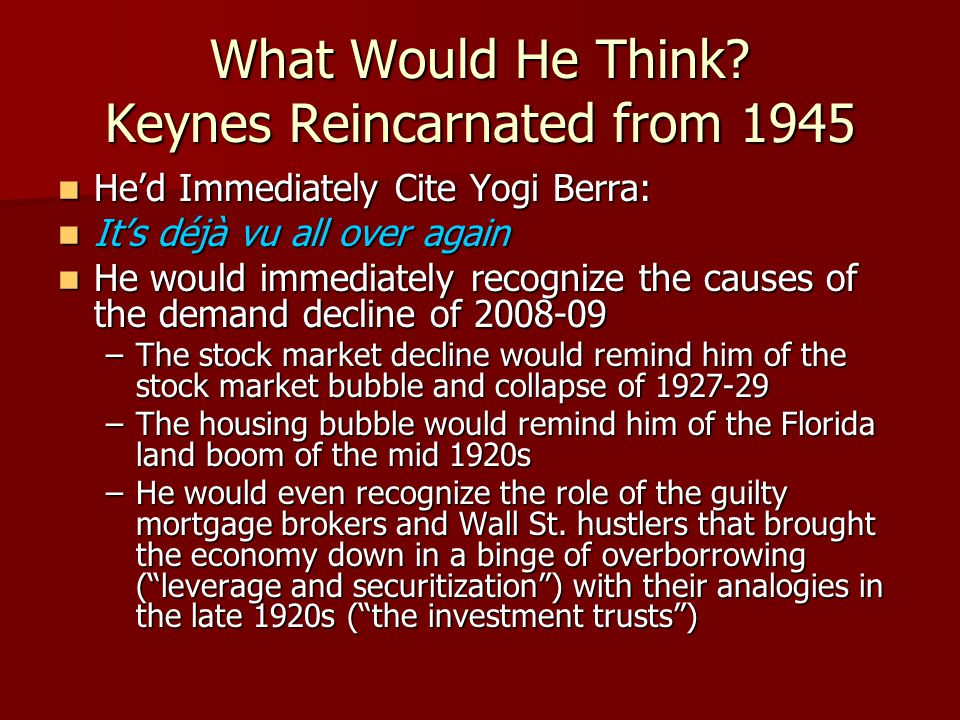 What Would He Think? Keynes Reincarnated from 1945 Hed Immediately Cite Yogi Berra: Hed Immediately Cite Yogi Berra: Its déjà vu all over again Its dé