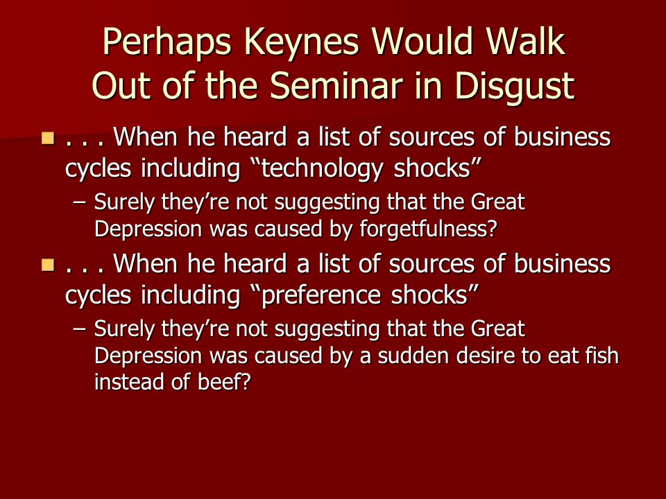 Perhaps Keynes Would Walk Out of the Seminar in Disgust... When he heard a list of sources of business cycles including technology shocks... When he h