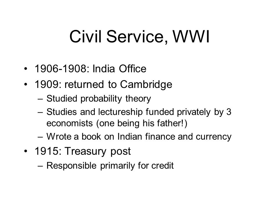 Civil Service, WWI 1906-1908: India Office 1909: returned to Cambridge –Studied probability theory –Studies and lectureship funded privately by 3 econ