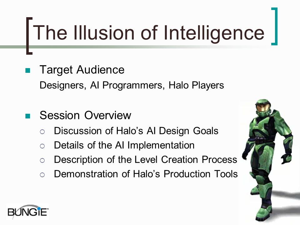 The Illusion of Intelligence Target Audience Designers, AI Programmers, Halo Players Session Overview Discussion of Halos AI Design Goals Details of t