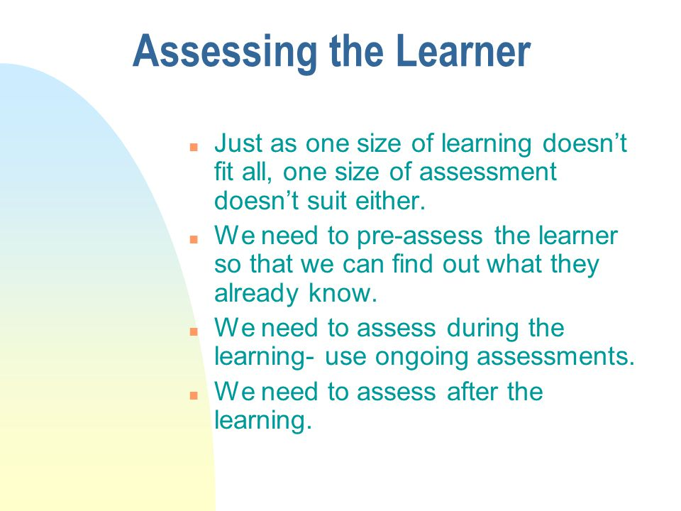 Assessing the Learner n Just as one size of learning doesnt fit all, one size of assessment doesnt suit either. n We need to pre-assess the learner so