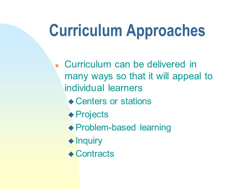 Curriculum Approaches n Curriculum can be delivered in many ways so that it will appeal to individual learners u Centers or stations u Projects u Prob