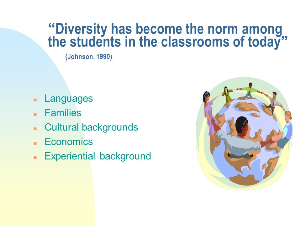 Diversity has become the norm among the students in the classrooms of today (Johnson, 1990) n Languages n Families n Cultural backgrounds n Economics