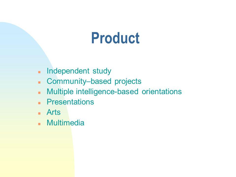 Product n Independent study n Community–based projects n Multiple intelligence-based orientations n Presentations n Arts n Multimedia