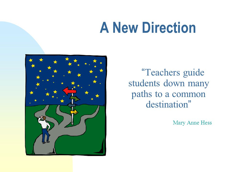 A New Direction Teachers guide students down many paths to a common destination Mary Anne Hess