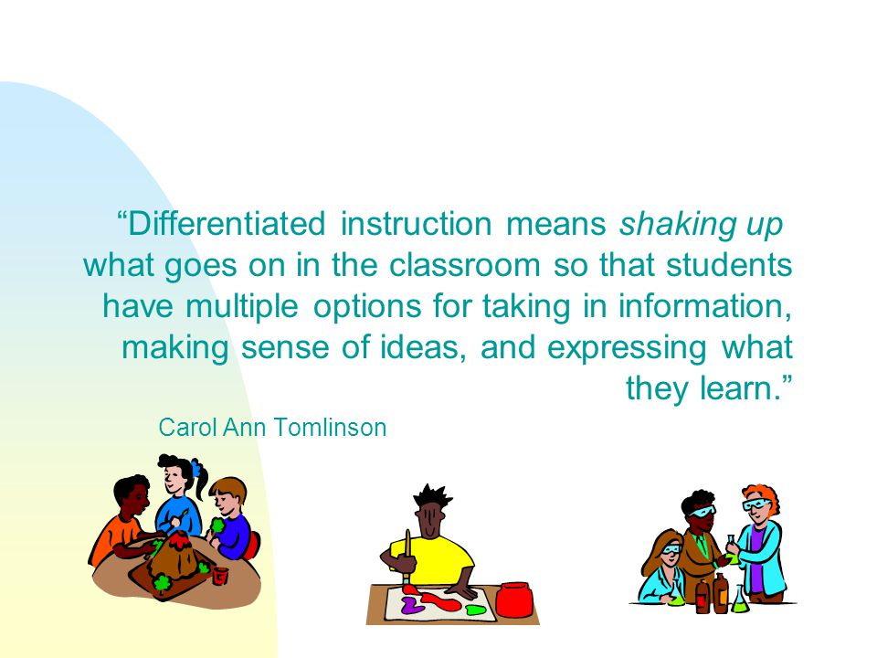 Differentiated instruction means shaking up what goes on in the classroom so that students have multiple options for taking in information, making sen