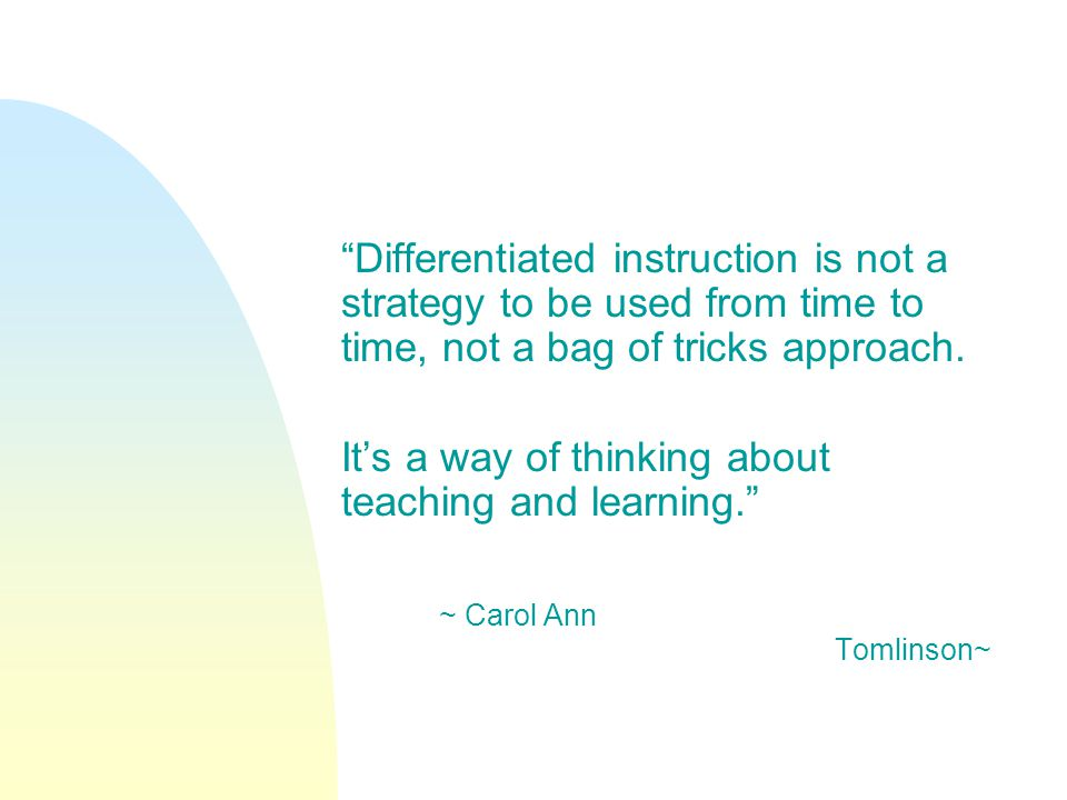Differentiated instruction is not a strategy to be used from time to time, not a bag of tricks approach. Its a way of thinking about teaching and lear