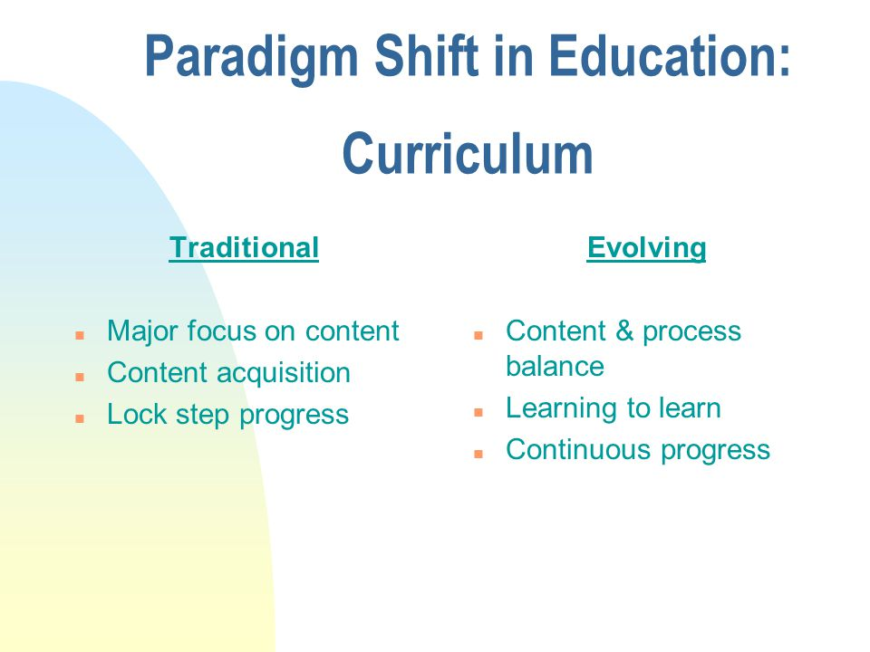 Instruction Traditional n Teacher-centered n Single textbook n Single instructional approach n Passive learning Evolving n Child-centered n Resource-based learning n Multiple approaches to instruction n Active learning