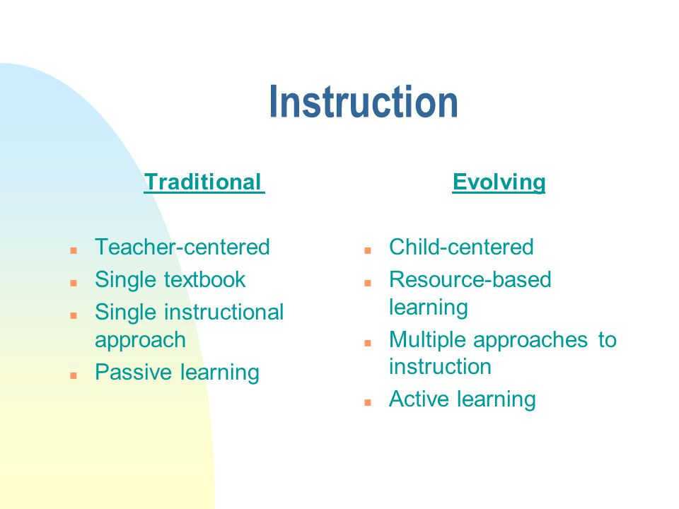 Environment Traditional n Competitive n System level management n Supervision of learners n Hierarchical structures Evolving n Cooperative n School-site management n Empowerment of learners n Professional/collegial structures