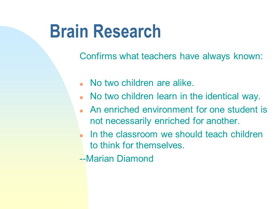 Brain Research Confirms what teachers have always known: n No two children are alike. n No two children learn in the identical way. n An enriched envi